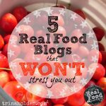 5 Real Food Blogs {That Won't Stress You Out!}