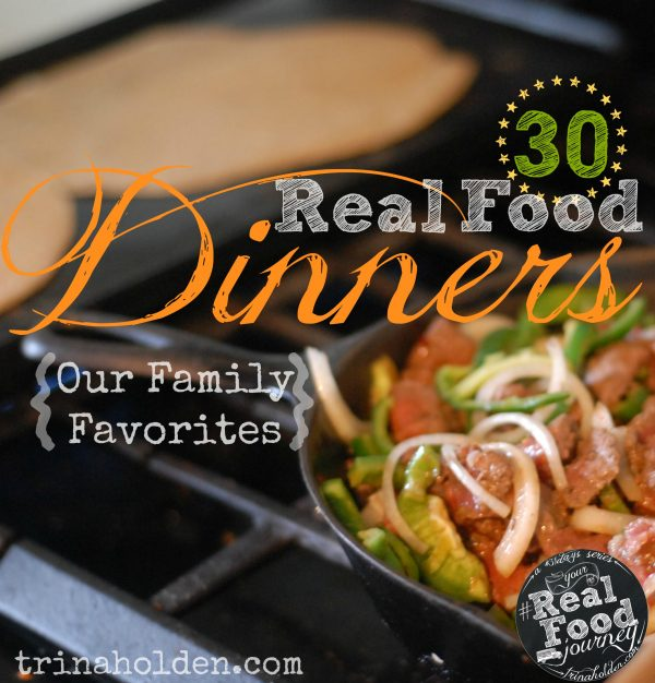 30 Real Food Dinner Ideas Your Family Will Love